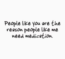 People like you are the reason people like me need medication. by digerati