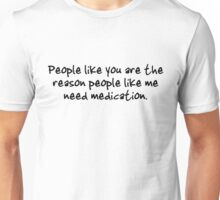 People like you are the reason people like me need medication. Unisex T-Shirt