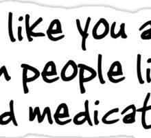 People like you are the reason people like me need medication. Sticker