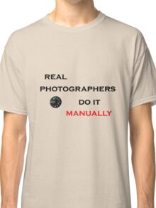 Real Photographers Do It Manually Classic T-Shirt