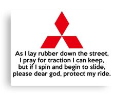 As I lay rubber down the street, I pray for traction I can keep, but if I spin and begin to slide, please dear god, protect my ride. Canvas Print