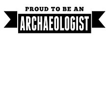 Proud To Be An Archaeologist by GiftIdea