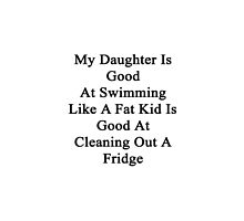 My Daughter Is Good At Swimming Like A Fat Kid Is Good At Cleaning Out A Fridge  by supernova23