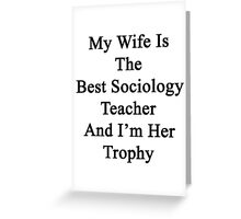 My Wife Is The Best Sociology Teacher And I'm Her Trophy  Greeting Card