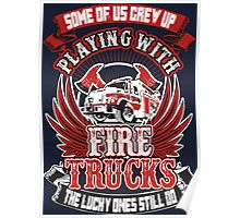 Some Of Us Crew Up Playing With Fire Trucks The Lucky Ones Still Do Poster