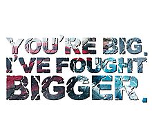 You're Big. I've Fought Bigger. Photographic Print