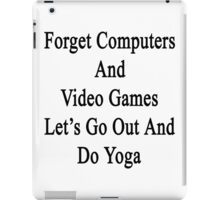 Forget Computers And Video Games Let's Go Out And Do Yoga  iPad Case/Skin