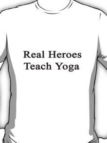 Real Heroes Teach Yoga  T-Shirt