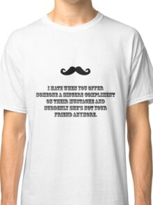 I hate when you offer someone a sincere compliment on their mustache and suddenly she's not your friend anymore. Classic T-Shirt