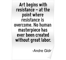 Art begins with resistance - at the point where resistance is overcome. No human masterpiece has ever been created without great labor. Poster
