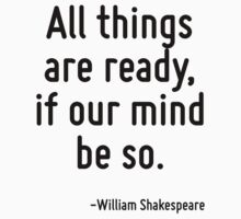 All things are ready, if our mind be so. by Quotr