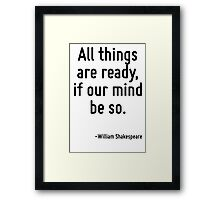 All things are ready, if our mind be so. Framed Print