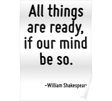 All things are ready, if our mind be so. Poster