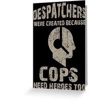 Despatchers Were Created Because Cops Need Heroes Too - Unisex Tshirt Greeting Card