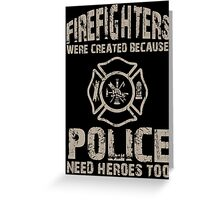Firefighters Were Created Because Police Need Heroes Too - Unisex Tshirt Greeting Card