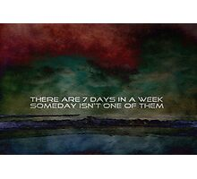 There are 7 days in a week SOMEDAY isn't one of them Photographic Print