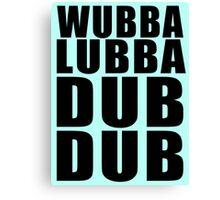 Wubba Lubba Dub Dub Canvas Print