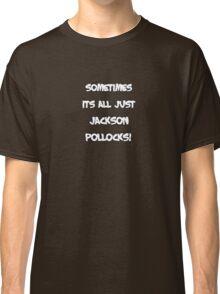 Sometimes its all just Jackson Pollocks Classic T-Shirt