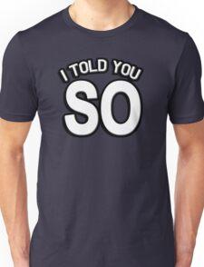 I told you so Unisex T-Shirt