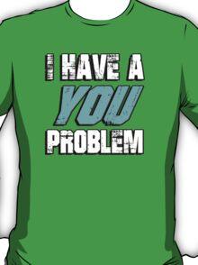 I have a you problem T-Shirt