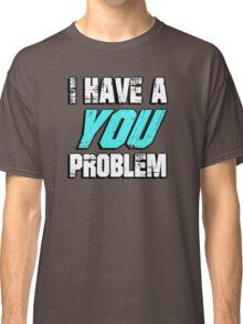 I have a you problem Classic T-Shirt