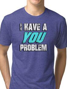 I have a you problem Tri-blend T-Shirt