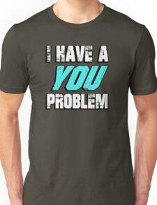 I have a you problem Unisex T-Shirt