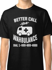 Better call the wahbulance - dial 1800 boo hoo Classic T-Shirt