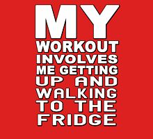 My workout involves me getting up and walking to the fridge Unisex T-Shirt