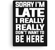 Sorry I'm late I just really really don't want to be here Canvas Print