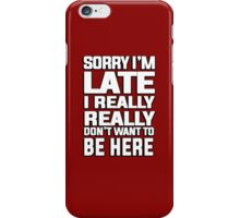 Sorry I'm late I just really really don't want to be here iPhone Case/Skin