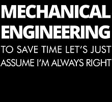 I MAJORED IN MACHANICAL ENGINEERING TO SAVE TIME LET'S JUST ASSUME I'M ALWAYS RIGHT by BADASSTEES