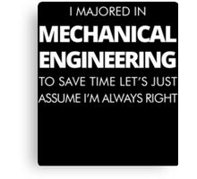 I MAJORED IN MACHANICAL ENGINEERING TO SAVE TIME LET'S JUST ASSUME I'M ALWAYS RIGHT Canvas Print