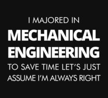 I MAJORED IN MACHANICAL ENGINEERING TO SAVE TIME LET'S JUST ASSUME I'M ALWAYS RIGHT T-Shirt
