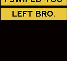 I SWIPED YOU LEFT BRO by fandesigns