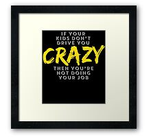 IF YOUR KIDS DON'T DRIVE YOU CRAZY THEN YOU'RE NOT DOING YOUR JOB Framed Print