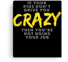 IF YOUR KIDS DON'T DRIVE YOU CRAZY THEN YOU'RE NOT DOING YOUR JOB Canvas Print