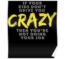 IF YOUR KIDS DON'T DRIVE YOU CRAZY THEN YOU'RE NOT DOING YOUR JOB Poster
