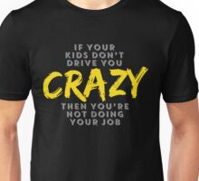 IF YOUR KIDS DON'T DRIVE YOU CRAZY THEN YOU'RE NOT DOING YOUR JOB Unisex T-Shirt