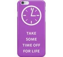Take Some Time Off For Life iPhone Case/Skin