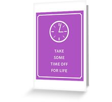 Take Some Time Off For Life Greeting Card