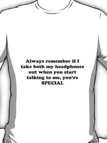 Always remember if I take both my headphones out when you start talking to me, you're SPECIAL! T-Shirt