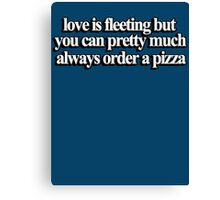 Love is fleeting but you can pretty much always order a pizza Canvas Print