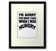 I'm sorry for what I said when I was hungry Framed Print