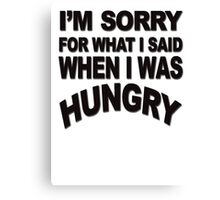 I'm sorry for what I said when I was hungry Canvas Print