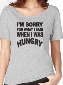 I'm sorry for what I said when I was hungry Women's Relaxed Fit T-Shirt