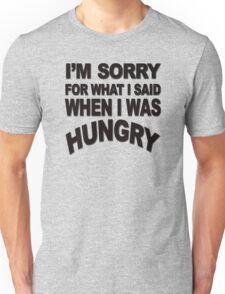 I'm sorry for what I said when I was hungry Unisex T-Shirt