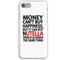 Money can't buy happiness but it can buy nutella which is kinda the same thing iPhone Case/Skin
