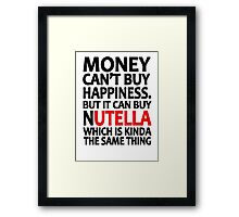 Money can't buy happiness but it can buy nutella which is kinda the same thing Framed Print