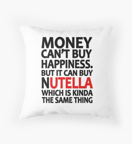 Money can't buy happiness but it can buy nutella which is kinda the same thing Throw Pillow